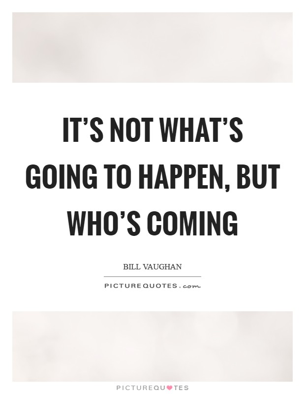 It's not what's going to happen, but who's coming Picture Quote #1