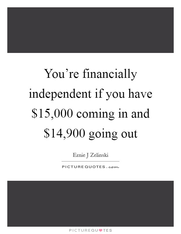 You're financially independent if you have $15,000 coming in and $14,900 going out Picture Quote #1