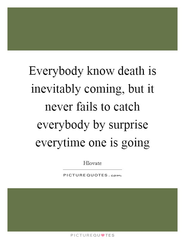 Everybody know death is inevitably coming, but it never fails to catch everybody by surprise everytime one is going Picture Quote #1