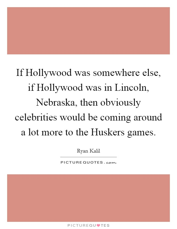 If Hollywood was somewhere else, if Hollywood was in Lincoln, Nebraska, then obviously celebrities would be coming around a lot more to the Huskers games Picture Quote #1