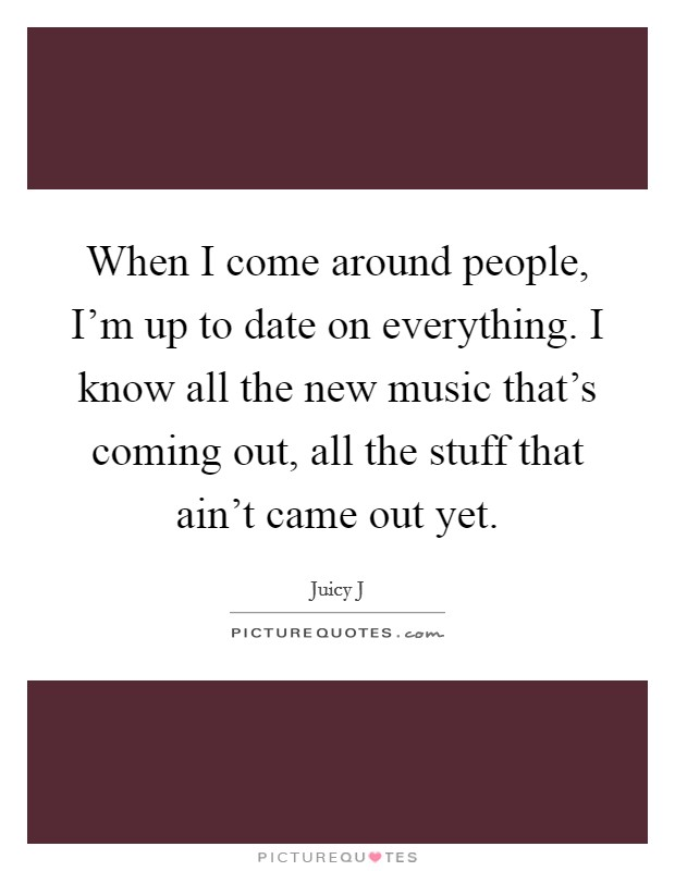 When I come around people, I'm up to date on everything. I know all the new music that's coming out, all the stuff that ain't came out yet Picture Quote #1