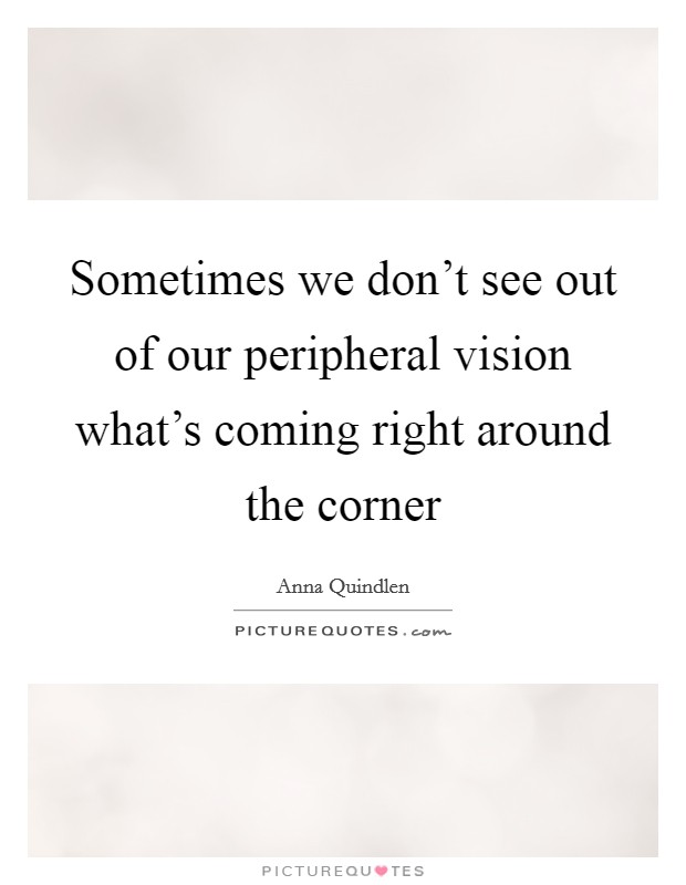 Sometimes we don't see out of our peripheral vision what's coming right around the corner Picture Quote #1