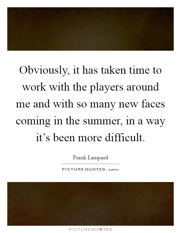 Obviously, it has taken time to work with the players around me and with so many new faces coming in the summer, in a way it's been more difficult Picture Quote #1