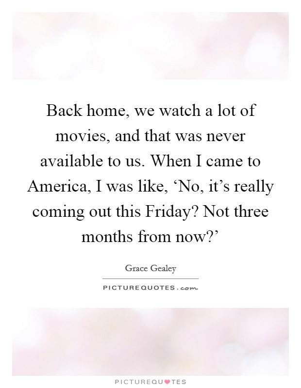Back home, we watch a lot of movies, and that was never available to us. When I came to America, I was like, 'No, it's really coming out this Friday? Not three months from now?' Picture Quote #1
