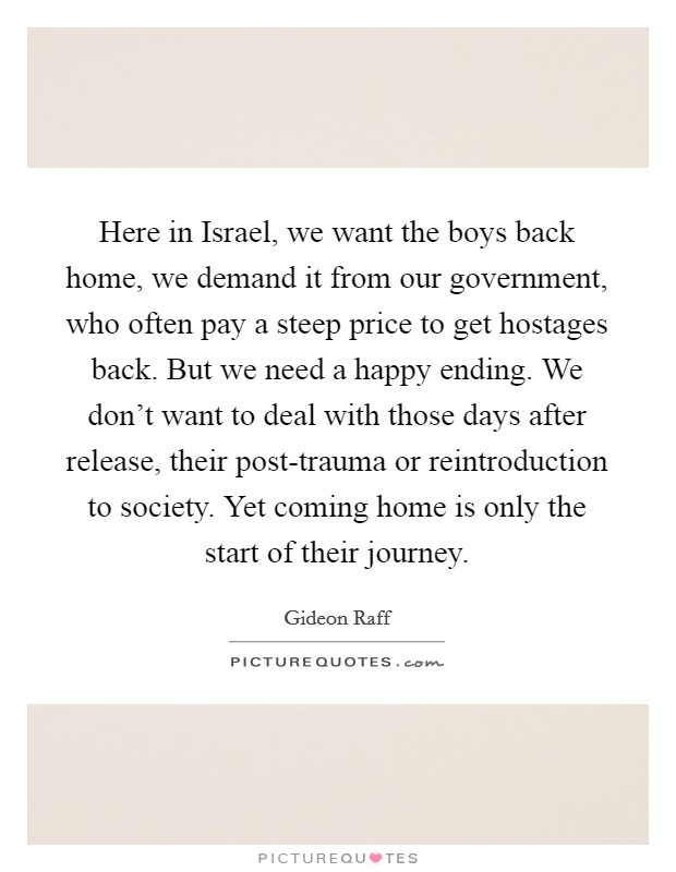 Here in Israel, we want the boys back home, we demand it from our government, who often pay a steep price to get hostages back. But we need a happy ending. We don't want to deal with those days after release, their post-trauma or reintroduction to society. Yet coming home is only the start of their journey Picture Quote #1