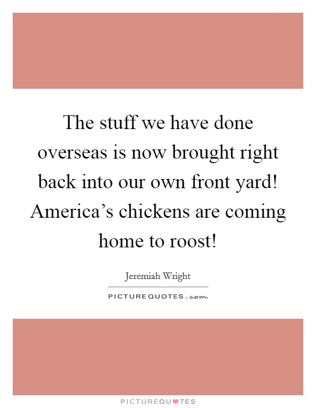 The stuff we have done overseas is now brought right back into our own front yard! America's chickens are coming home to roost! Picture Quote #1