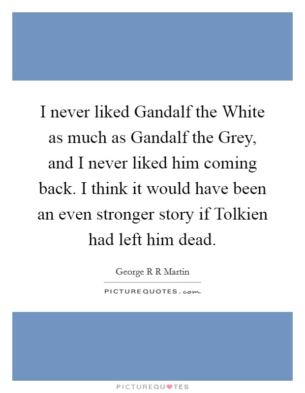 I never liked Gandalf the White as much as Gandalf the Grey, and I never liked him coming back. I think it would have been an even stronger story if Tolkien had left him dead Picture Quote #1