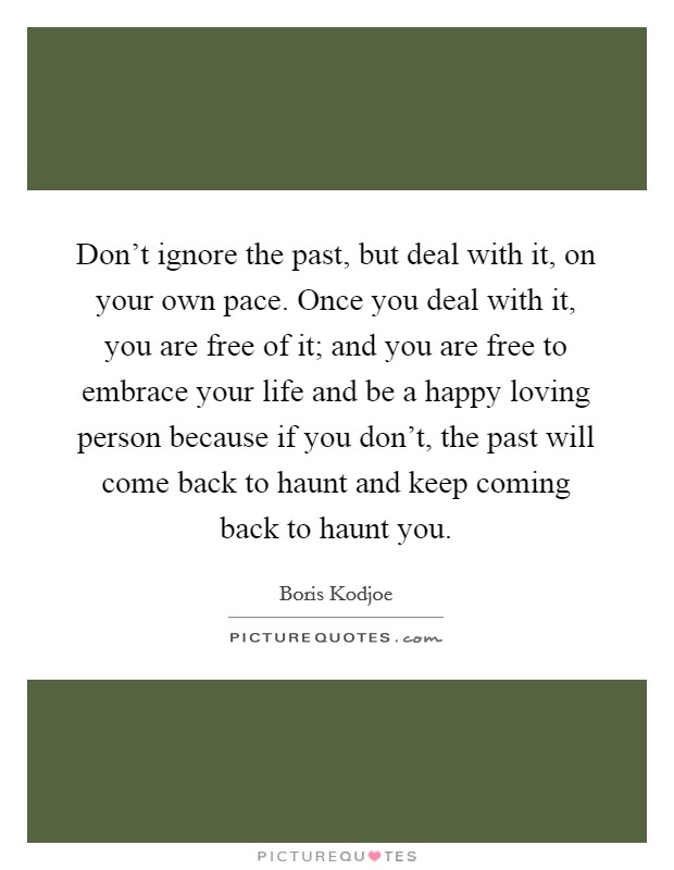 Don't ignore the past, but deal with it, on your own pace. Once you deal with it, you are free of it; and you are free to embrace your life and be a happy loving person because if you don't, the past will come back to haunt and keep coming back to haunt you. Picture Quote #1