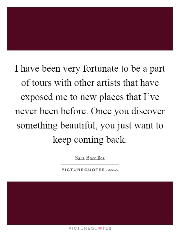 I have been very fortunate to be a part of tours with other artists that have exposed me to new places that I've never been before. Once you discover something beautiful, you just want to keep coming back Picture Quote #1