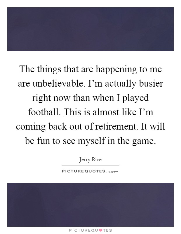 The things that are happening to me are unbelievable. I'm actually busier right now than when I played football. This is almost like I'm coming back out of retirement. It will be fun to see myself in the game Picture Quote #1