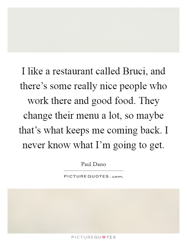 I like a restaurant called Bruci, and there's some really nice people who work there and good food. They change their menu a lot, so maybe that's what keeps me coming back. I never know what I'm going to get Picture Quote #1