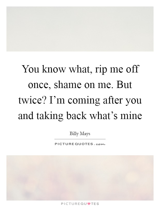 You know what, rip me off once, shame on me. But twice? I'm coming after you and taking back what's mine Picture Quote #1