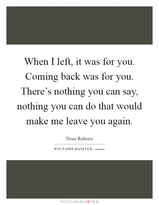 When I left, it was for you. Coming back was for you. There's nothing you can say, nothing you can do that would make me leave you again Picture Quote #1