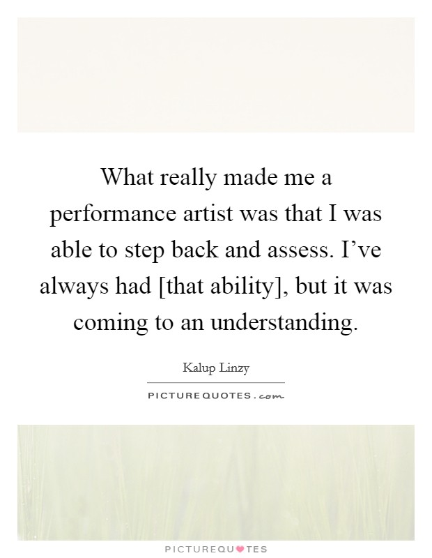 What really made me a performance artist was that I was able to step back and assess. I've always had [that ability], but it was coming to an understanding Picture Quote #1