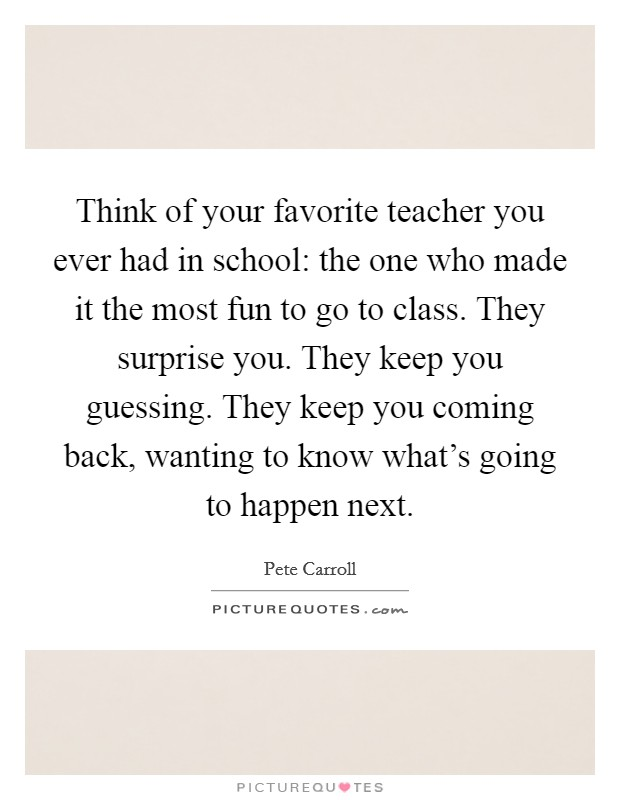 Think of your favorite teacher you ever had in school: the one who made it the most fun to go to class. They surprise you. They keep you guessing. They keep you coming back, wanting to know what's going to happen next Picture Quote #1