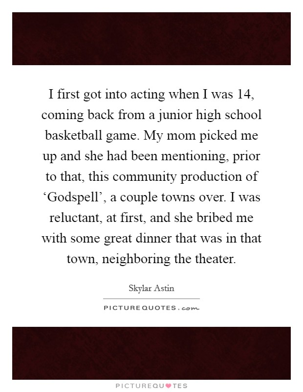 I first got into acting when I was 14, coming back from a junior high school basketball game. My mom picked me up and she had been mentioning, prior to that, this community production of 'Godspell', a couple towns over. I was reluctant, at first, and she bribed me with some great dinner that was in that town, neighboring the theater. Picture Quote #1