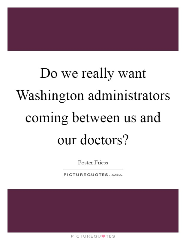 Do we really want Washington administrators coming between us and our doctors? Picture Quote #1