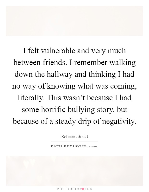 I felt vulnerable and very much between friends. I remember walking down the hallway and thinking I had no way of knowing what was coming, literally. This wasn't because I had some horrific bullying story, but because of a steady drip of negativity. Picture Quote #1