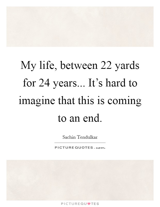 My life, between 22 yards for 24 years... It's hard to imagine that this is coming to an end Picture Quote #1