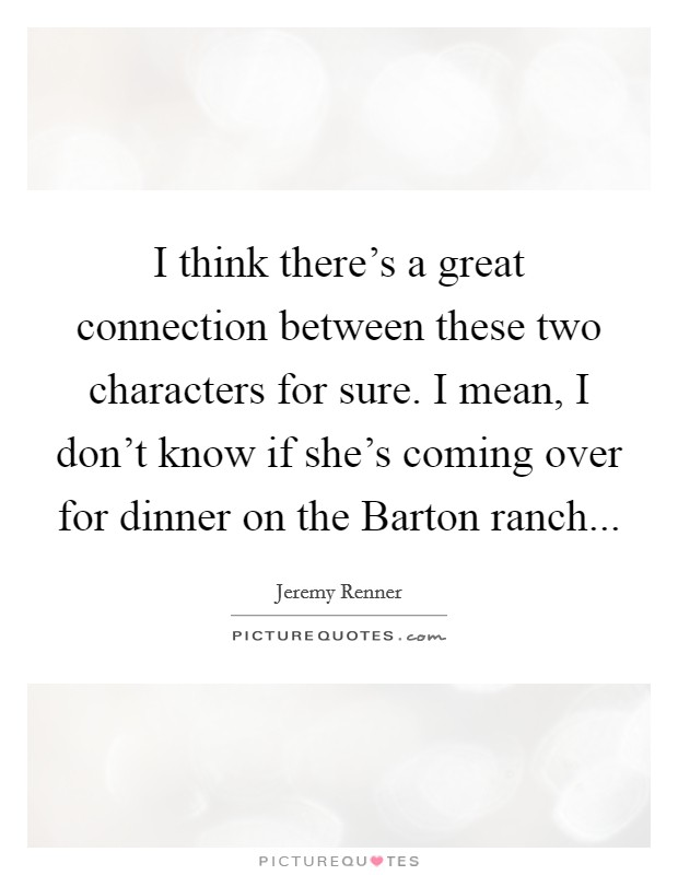 I think there's a great connection between these two characters for sure. I mean, I don't know if she's coming over for dinner on the Barton ranch Picture Quote #1