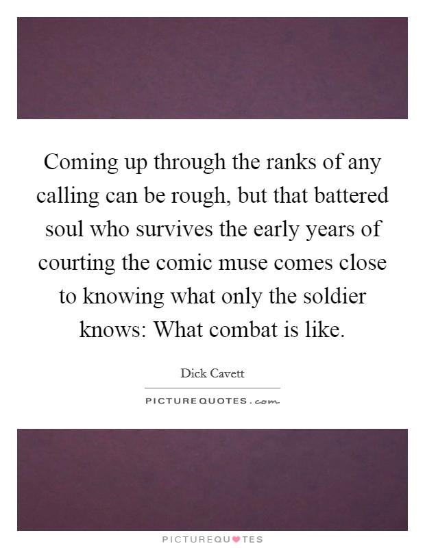 Coming up through the ranks of any calling can be rough, but that battered soul who survives the early years of courting the comic muse comes close to knowing what only the soldier knows: What combat is like Picture Quote #1