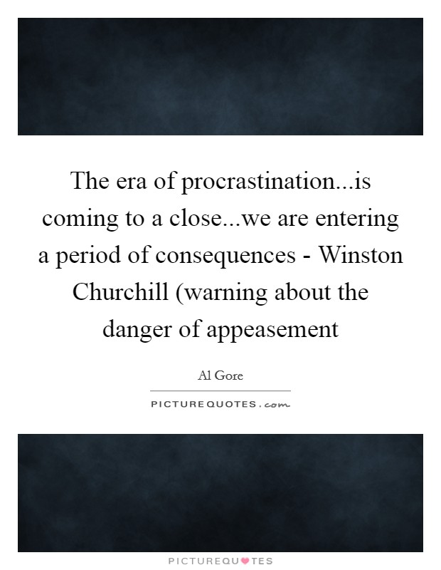 The era of procrastination...is coming to a close...we are entering a period of consequences - Winston Churchill (warning about the danger of appeasement Picture Quote #1