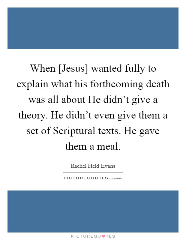 When [Jesus] wanted fully to explain what his forthcoming death was all about He didn't give a theory. He didn't even give them a set of Scriptural texts. He gave them a meal Picture Quote #1