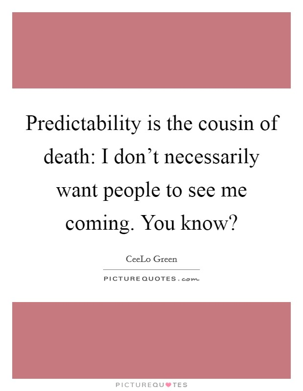 Predictability is the cousin of death: I don't necessarily want people to see me coming. You know? Picture Quote #1