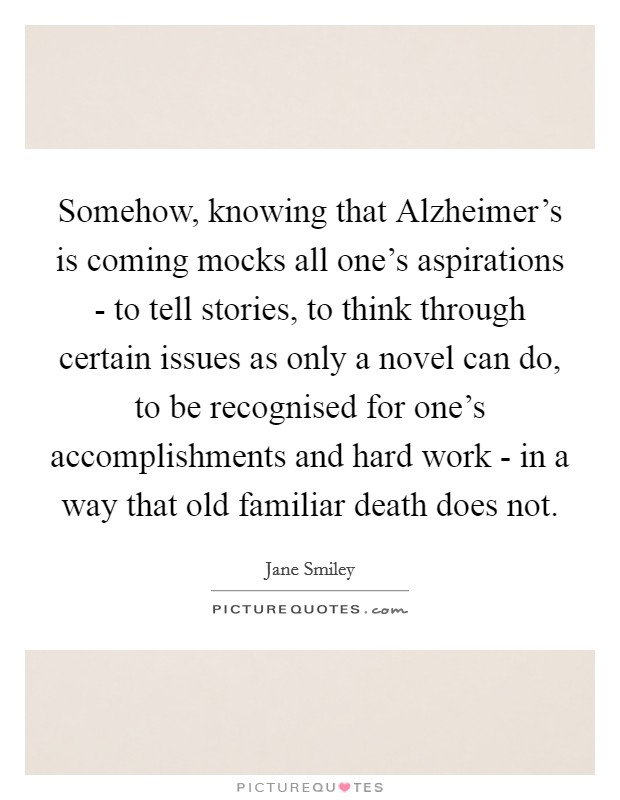 Somehow, knowing that Alzheimer's is coming mocks all one's aspirations - to tell stories, to think through certain issues as only a novel can do, to be recognised for one's accomplishments and hard work - in a way that old familiar death does not Picture Quote #1