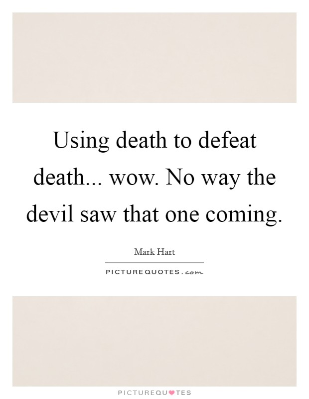 Using death to defeat death... wow. No way the devil saw that one coming Picture Quote #1