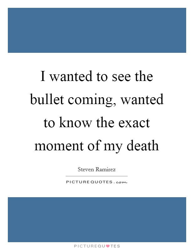 I wanted to see the bullet coming, wanted to know the exact moment of my death Picture Quote #1