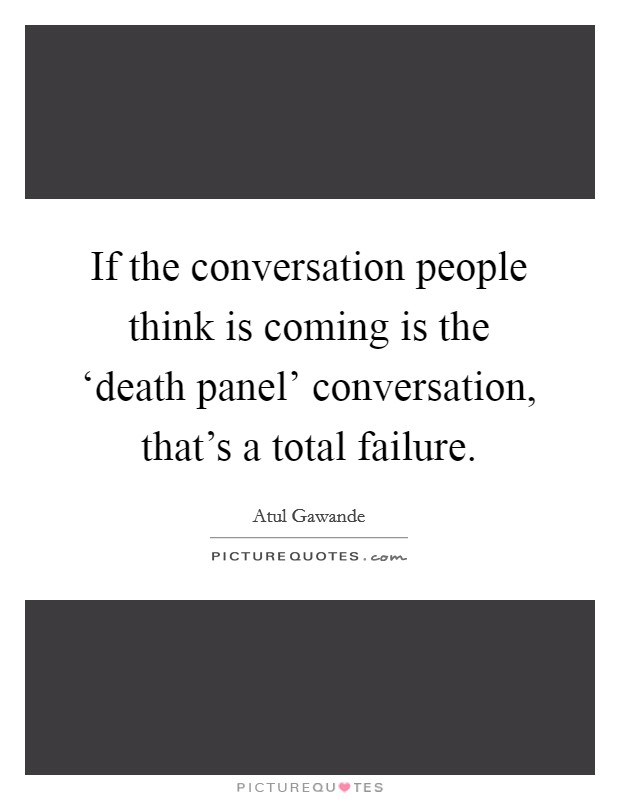 If the conversation people think is coming is the 'death panel' conversation, that's a total failure Picture Quote #1