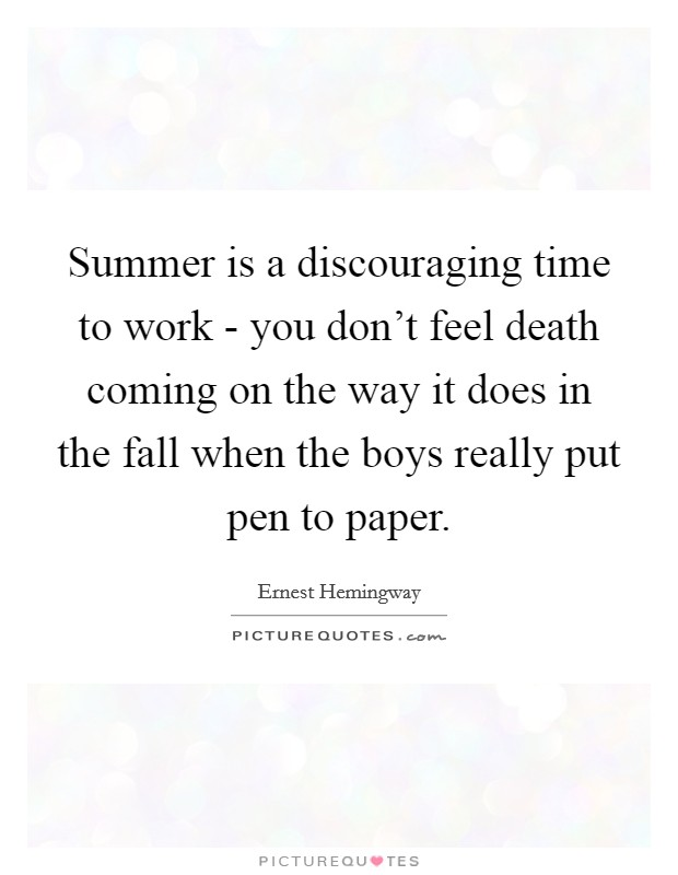 Summer is a discouraging time to work - you don't feel death coming on the way it does in the fall when the boys really put pen to paper Picture Quote #1