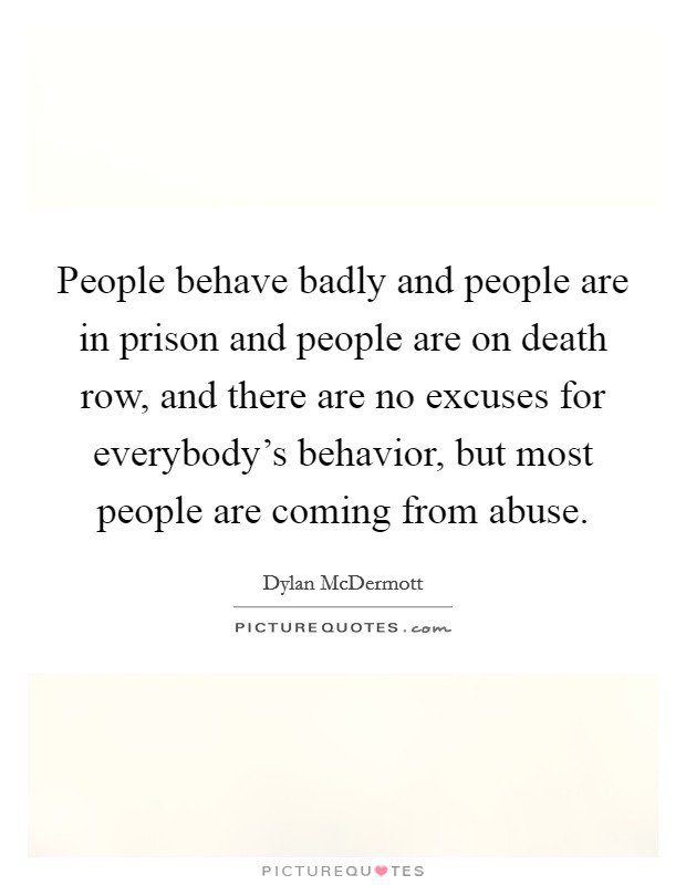 People behave badly and people are in prison and people are on death row, and there are no excuses for everybody's behavior, but most people are coming from abuse Picture Quote #1