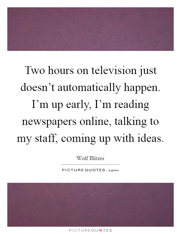 Two hours on television just doesn't automatically happen. I'm up early, I'm reading newspapers online, talking to my staff, coming up with ideas Picture Quote #1