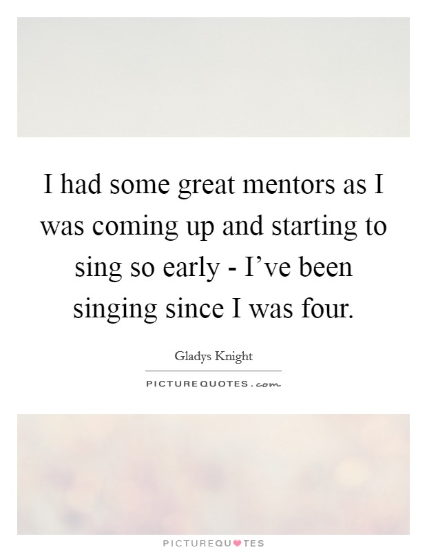 I had some great mentors as I was coming up and starting to sing so early - I've been singing since I was four Picture Quote #1
