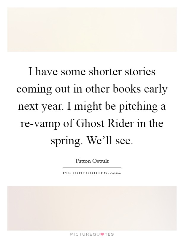 I have some shorter stories coming out in other books early next year. I might be pitching a re-vamp of Ghost Rider in the spring. We'll see Picture Quote #1
