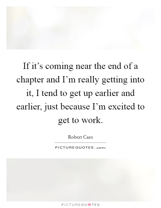 If it's coming near the end of a chapter and I'm really getting into it, I tend to get up earlier and earlier, just because I'm excited to get to work Picture Quote #1