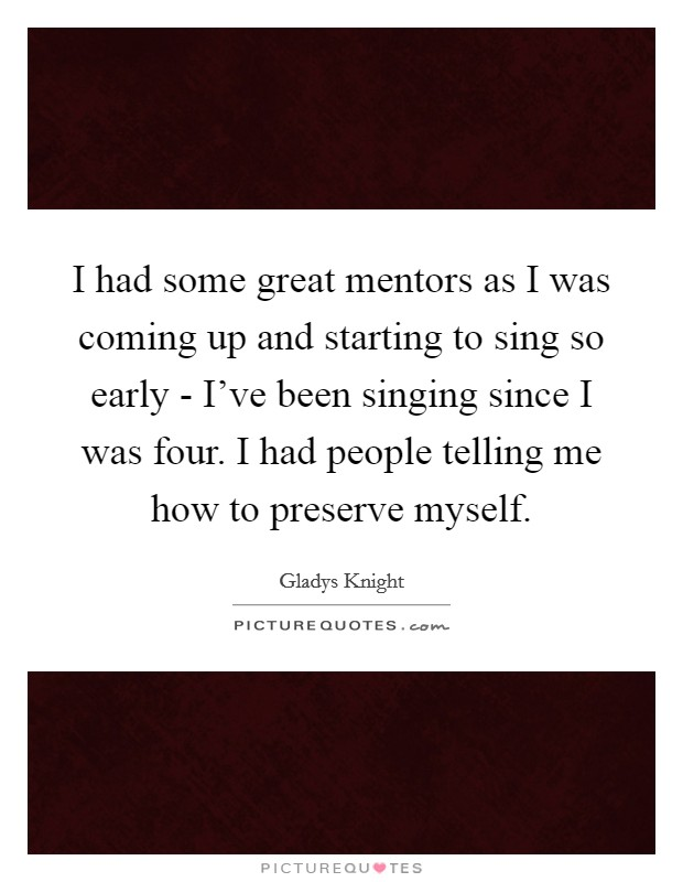 I had some great mentors as I was coming up and starting to sing so early - I've been singing since I was four. I had people telling me how to preserve myself Picture Quote #1
