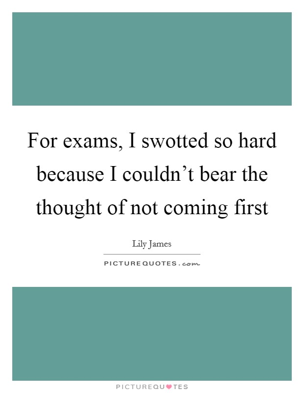 For exams, I swotted so hard because I couldn't bear the thought of not coming first Picture Quote #1
