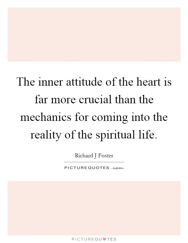 The inner attitude of the heart is far more crucial than the mechanics for coming into the reality of the spiritual life Picture Quote #1