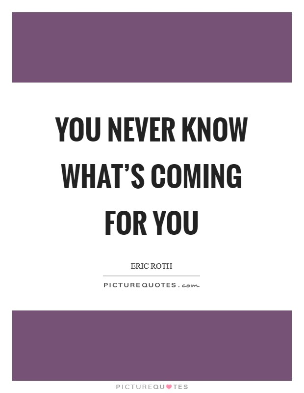 You never know what's coming for you Picture Quote #1