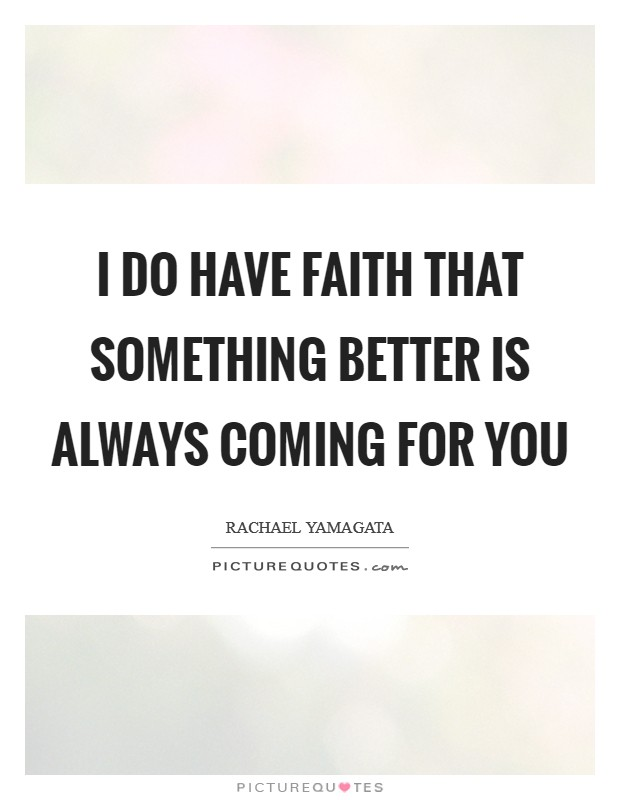 I do have faith that something better is always coming for you Picture Quote #1