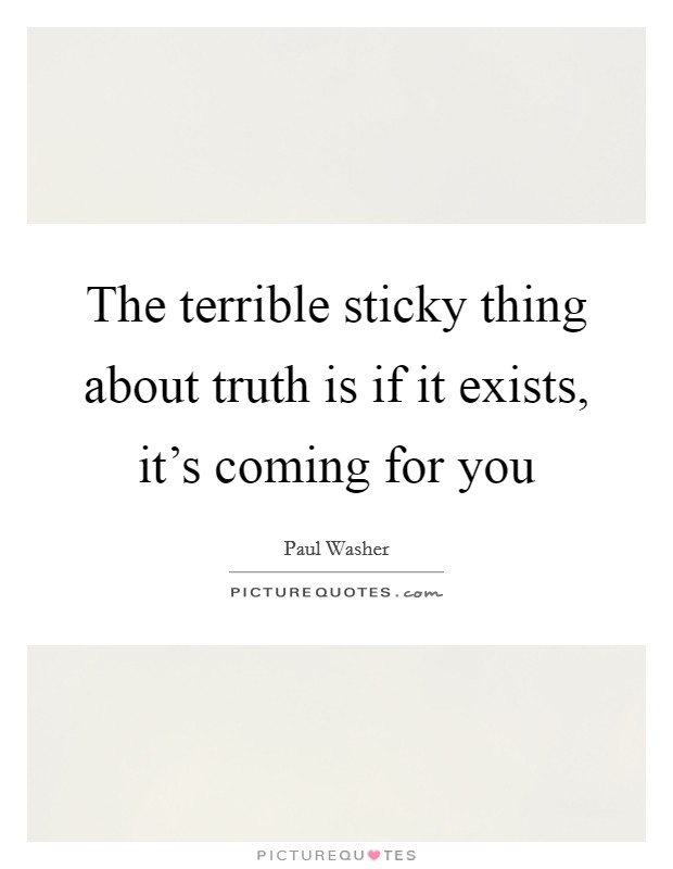 The terrible sticky thing about truth is if it exists, it's coming for you Picture Quote #1