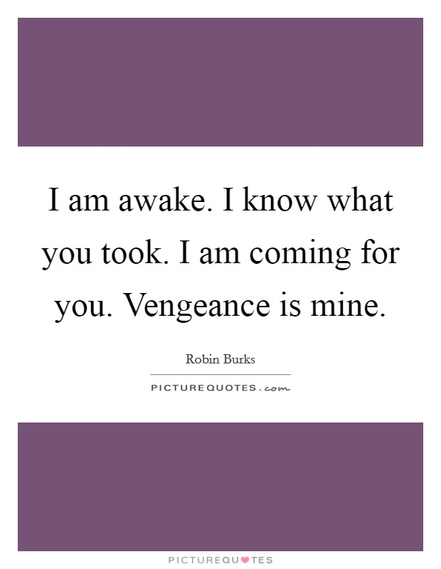 I am awake. I know what you took. I am coming for you. Vengeance is mine Picture Quote #1