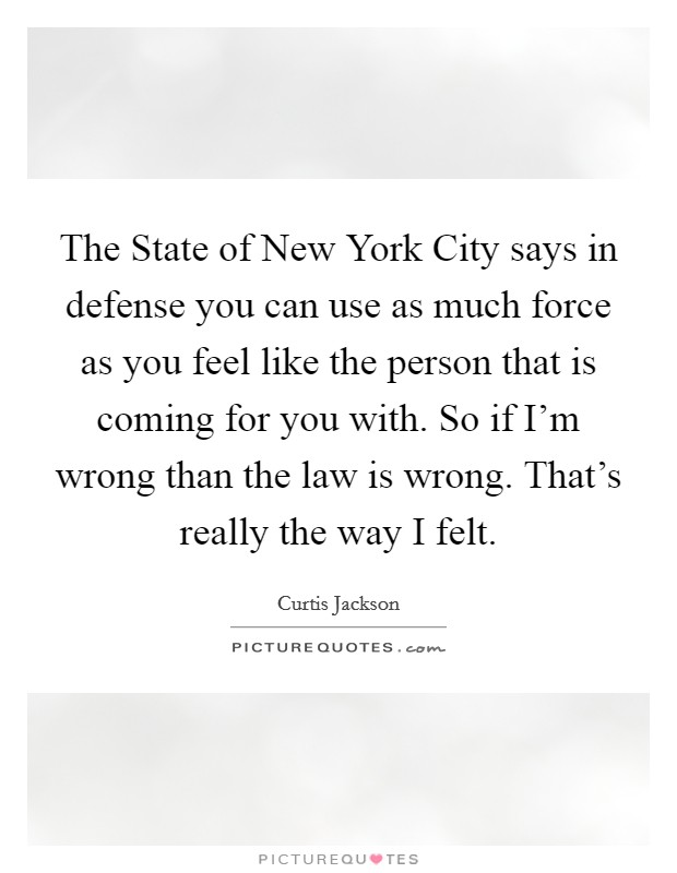 The State of New York City says in defense you can use as much force as you feel like the person that is coming for you with. So if I'm wrong than the law is wrong. That's really the way I felt Picture Quote #1