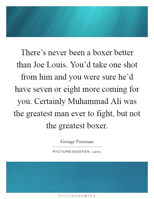 There's never been a boxer better than Joe Louis. You'd take one shot from him and you were sure he'd have seven or eight more coming for you. Certainly Muhammad Ali was the greatest man ever to fight, but not the greatest boxer Picture Quote #1
