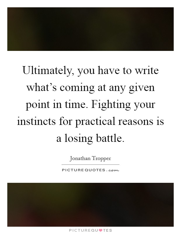 Ultimately, you have to write what's coming at any given point in time. Fighting your instincts for practical reasons is a losing battle Picture Quote #1