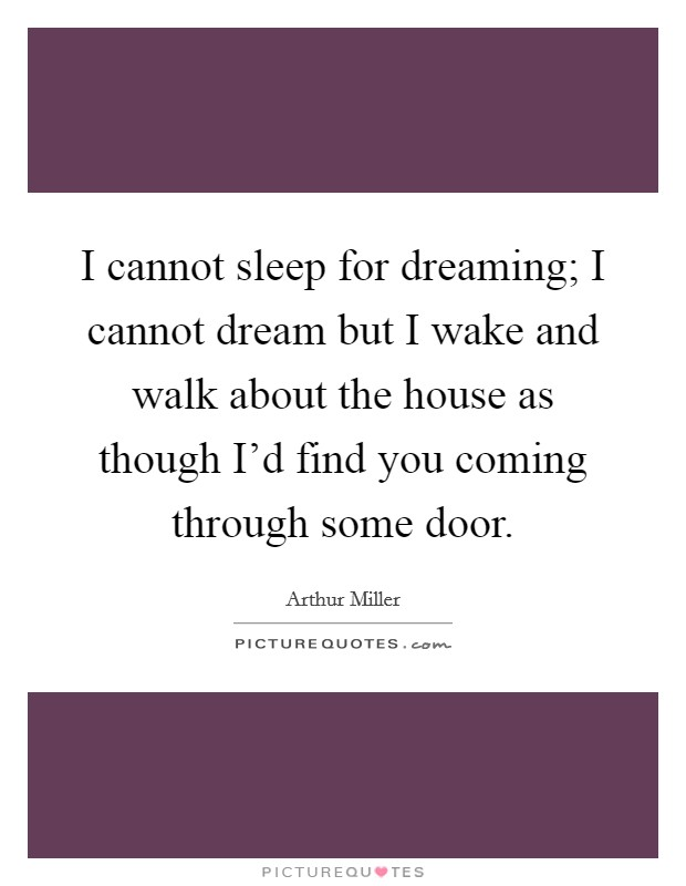 I cannot sleep for dreaming; I cannot dream but I wake and walk about the house as though I'd find you coming through some door Picture Quote #1