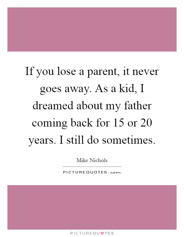 If you lose a parent, it never goes away. As a kid, I dreamed about my father coming back for 15 or 20 years. I still do sometimes Picture Quote #1